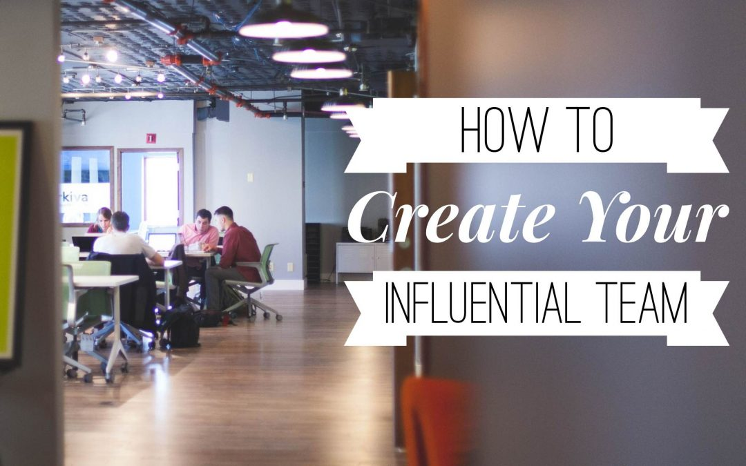 How to Create Your Influential Team