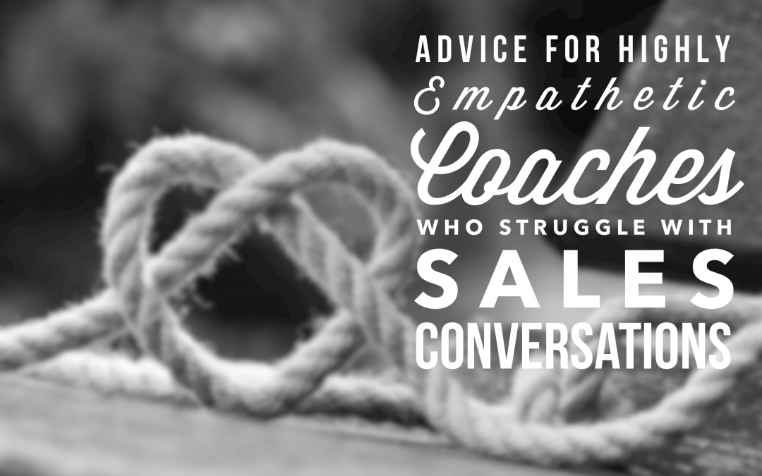 Advice for Highly Empathetic Coaches Who Struggle with Sales Conversations