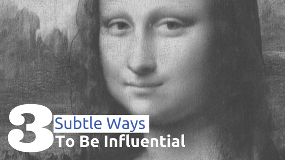 3 Subtle Ways to Be Influential