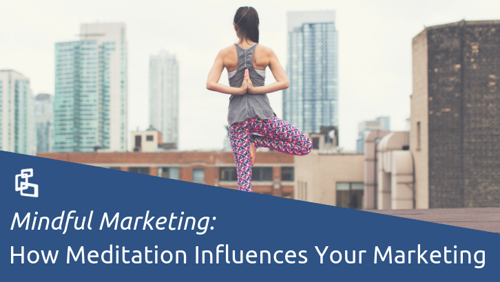 Mindful Marketing: How Meditation Influences Your Marketing