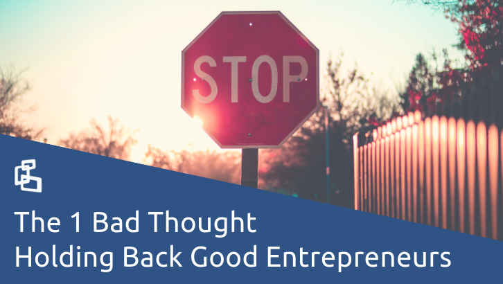 The 1 Bad Thought Holding Back Good Entrepreneurs