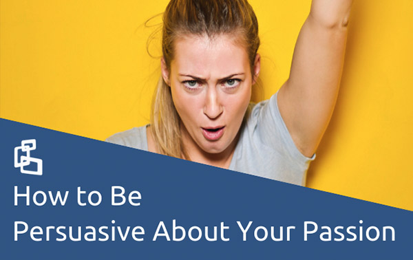 How to Be Persuasive About Your Passion