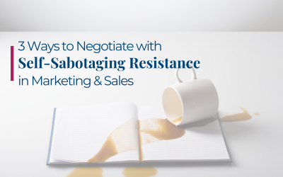 3 Ways to Negotiate with Self-Sabotaging Resistance in Marketing & Sales